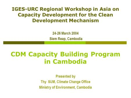 IGES-URC Regional Workshop in Asia on Capacity Development for the Clean Development Mechanism 24-26 March 2004 Siem Reap, Cambodia CDM Capacity Building.