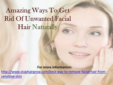 Amazing Ways To Get Rid Of Unwanted Facial Hair Naturally For more information:  sensitive-skin.