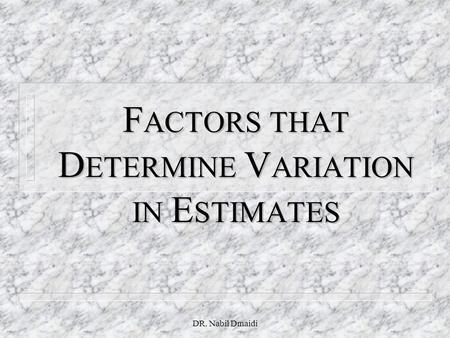 DR. Nabil Dmaidi F ACTORS THAT D ETERMINE V ARIATION IN E STIMATES.