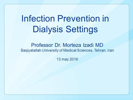 Infection Prevention in Dialysis Settings Professor Dr. Morteza Izadi MD Baqiyatallah University of Medical Sciences, Tehran, Iran 13 may 2016.