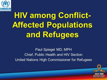 HIV among Conflict- Affected Populations and Refugees Paul Spiegel MD, MPH Chief, Public Health and HIV Section United Nations High Commissioner for Refugees.