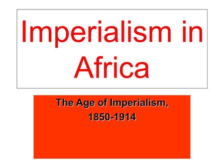 Imperialism in Africa The Age of Imperialism, 1850-1914.