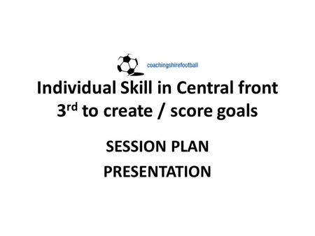 Individual Skill in Central front 3 rd to create / score goals SESSION PLAN PRESENTATION.
