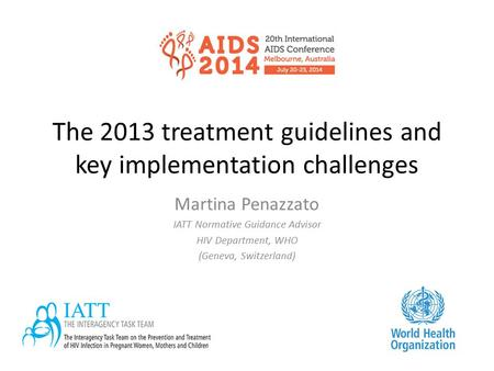 The 2013 treatment guidelines and key implementation challenges Martina Penazzato IATT Normative Guidance Advisor HIV Department, WHO (Geneva, Switzerland)