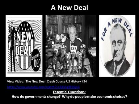A New Deal Essential Questions: How do governments change? Why do people make economic choices? View Video: The New Deal: Crash Course US History #34 https://www.youtube.com/watch?v=6bMq9Ek6jnA.
