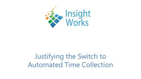 Justifying the Switch to Automated Time Collection.