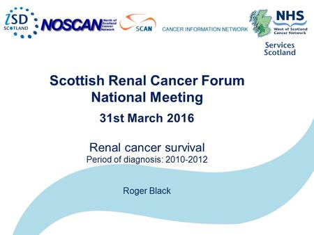 Scottish Renal Cancer Forum National Meeting 31st March 2016 Renal cancer survival Period of diagnosis: 2010-2012 Roger Black.