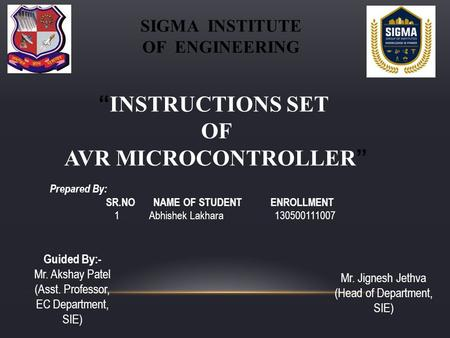 """ INSTRUCTIONS SET OF AVR MICROCONTROLLER "" SIGMA INSTITUTE OF ENGINEERING Prepared By: SR.NO NAME OF STUDENT ENROLLMENT 1 Abhishek Lakhara 130500111007."