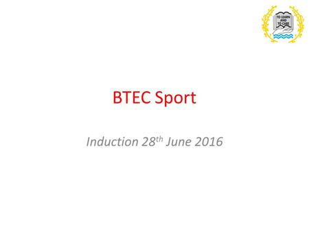 BTEC Sport Induction 28 th June 2016. Outline of the course Foundation Diploma 7 Units covered: 1.Anatomy & Physiology 2.Fitness Training and Programming.
