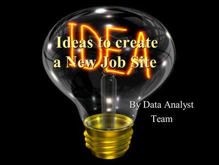 Ideas to create a New Job Site Ideas to create a New Job Site By Data Analyst Team.