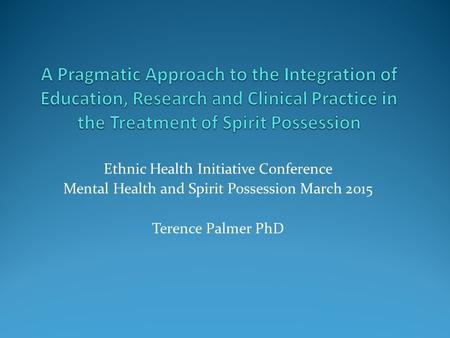 Ethnic Health Initiative Conference Mental Health and Spirit Possession March 2015 Terence Palmer PhD.