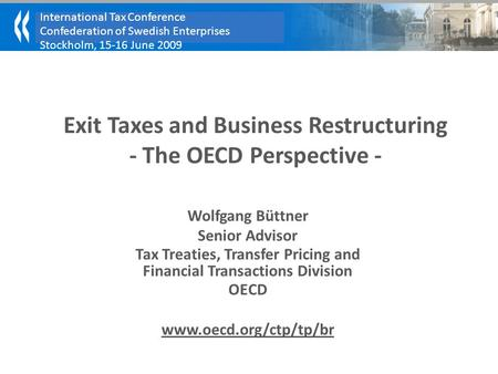 International Tax Conference Confederation of Swedish Enterprises Stockholm, 15-16 June 2009 Exit Taxes and Business Restructuring - The OECD Perspective.