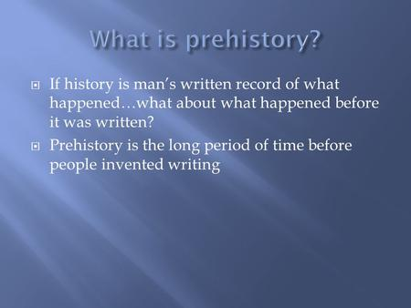  If history is man's written record of what happened…what about what happened before it was written?  Prehistory is the long period of time before people.