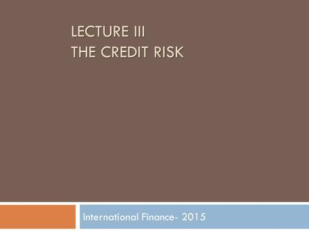 LECTURE III THE CREDIT RISK International Finance- 2015.