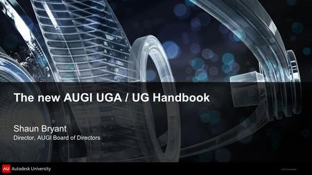 © 2012 Autodesk The new AUGI UGA / UG Handbook Shaun Bryant Director, AUGI Board of Directors.