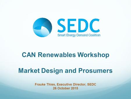 CAN Renewables Workshop Market Design and Prosumers Frauke Thies, Executive Director, SEDC 26 October 2015.