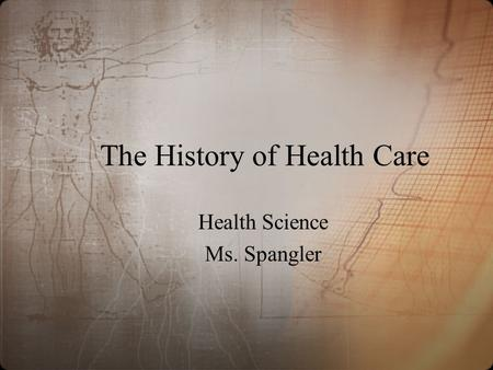 The History of Health Care Health Science Ms. Spangler.
