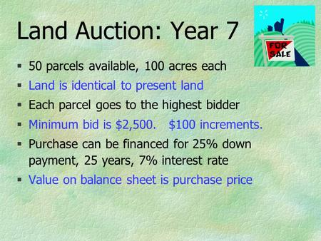 Land Auction: Year 7 §50 parcels available, 100 acres each §Land is identical to present land §Each parcel goes to the highest bidder §Minimum bid is $2,500.