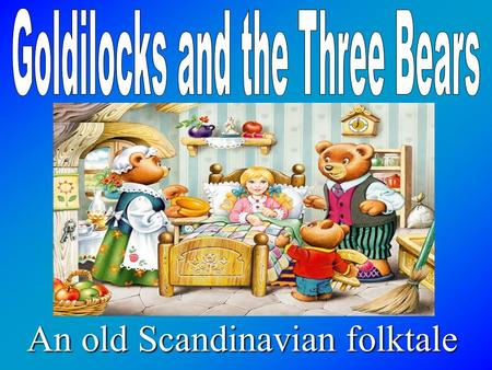An old Scandinavian folktale. Once upon a time, there were three bears - a Papa Bear, a Mama Bear, and a Baby Bear. They lived in a little house in the.