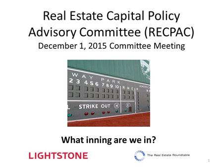 Real Estate Capital Policy Advisory Committee (RECPAC) December 1, 2015 Committee Meeting 1 What inning are we in?