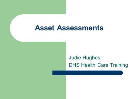 Asset Assessments Judie Hughes DHS Health Care Training.