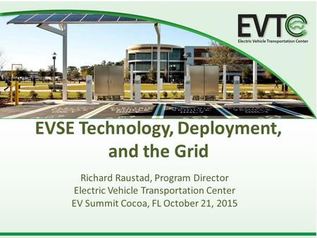 EVSE Technology, Deployment, and the Grid Richard Raustad, Program Director Electric Vehicle Transportation Center EV Summit Cocoa, FL October 21, 2015.