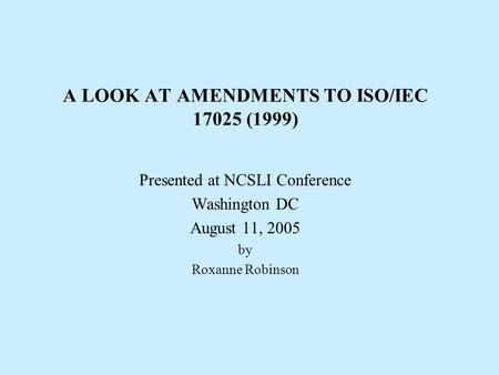 A LOOK AT AMENDMENTS TO ISO/IEC 17025 (1999) Presented at NCSLI Conference Washington DC August 11, 2005 by Roxanne Robinson.