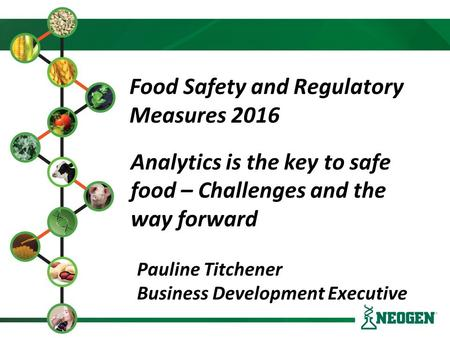 Food Safety and Regulatory Measures 2016 Pauline Titchener Business Development Executive Analytics is the key to safe food – Challenges and the way forward.