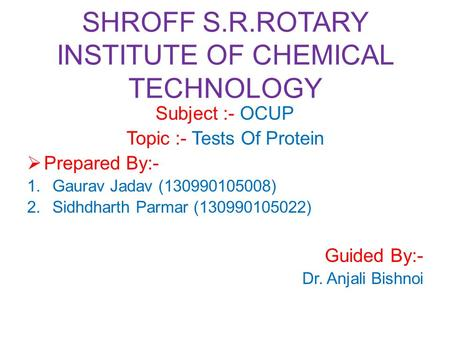 SHROFF S.R.ROTARY INSTITUTE OF CHEMICAL TECHNOLOGY Subject :- OCUP Topic :- Tests Of Protein  Prepared By:- 1.Gaurav Jadav (130990105008) 2.Sidhdharth.
