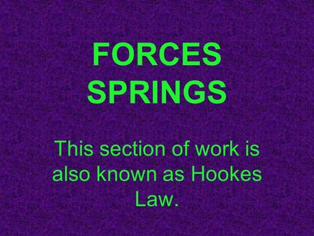 FORCES SPRINGS This section of work is also known as Hookes Law.