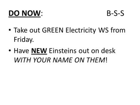 DO NOW: B-S-S Take out GREEN Electricity WS from Friday. Have NEW Einsteins out on desk WITH YOUR NAME ON THEM!