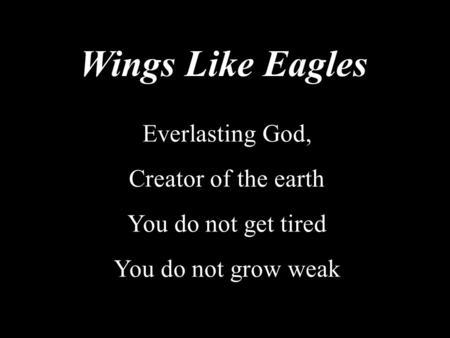 Wings Like Eagles Everlasting God, Creator of the earth You do not get tired You do not grow weak.