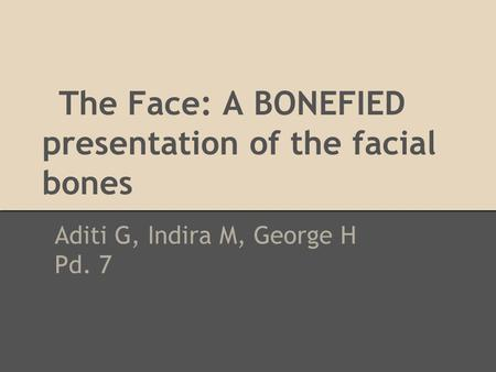 The Face: A BONEFIED presentation of the facial bones Aditi G, Indira M, George H Pd. 7.