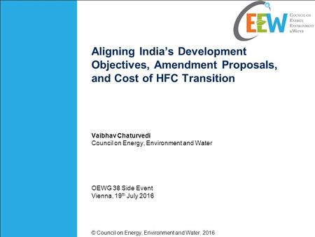 Aligning India's Development Objectives, Amendment Proposals, and Cost of HFC Transition Vaibhav Chaturvedi Council on Energy, Environment and Water OEWG.