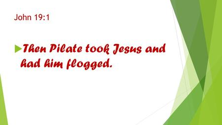 John 19:1  Then Pilate took Jesus and had him flogged.