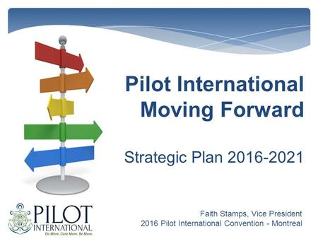 Pilot International Moving Forward Strategic Plan 2016-2021 Faith Stamps, Vice President 2016 Pilot International Convention - Montreal.