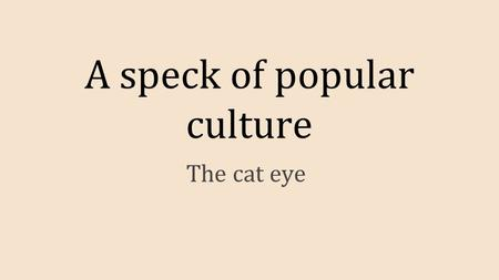 A speck of popular culture The cat eye. ● Popular culture is defined as cultural activities or commercial products reflecting, suited to or aimed at the.