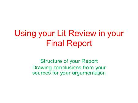 Using your Lit Review in your Final Report Structure of your Report Drawing conclusions from your sources for your argumentation.