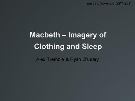 Macbeth – Imagery of Clothing and Sleep Alex Tremble & Ryan O'Leary Tuesday, November 22 nd, 2011.