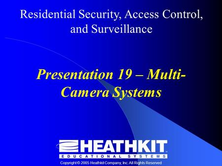 Residential Security, Access Control, and Surveillance Copyright © 2005 Heathkit Company, Inc. All Rights Reserved Presentation 19 – Multi- Camera Systems.