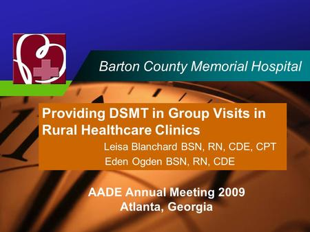 Company LOGO Barton County Memorial Hospital Providing DSMT in Group Visits in Rural Healthcare Clinics Leisa Blanchard BSN, RN, CDE, CPT Eden Ogden BSN,
