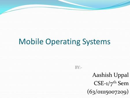 1 Mobile Operating Systems BY:- Aashish Uppal CSE-1/7 th Sem (63/01115007209)