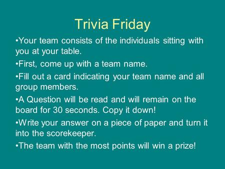 Trivia Friday Your team consists of the individuals sitting with you at your table. First, come up with a team name. Fill out a card indicating your team.