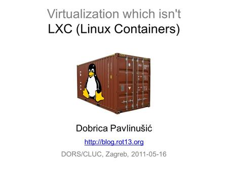 Virtualization which isn't LXC (Linux Containers) Dobrica Pavlinušić  DORS/CLUC, Zagreb, 2011-05-16.