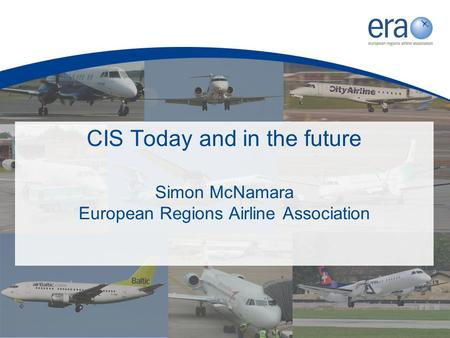 CIS Today and in the future Simon McNamara European Regions Airline Association.