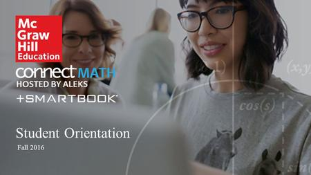 Student Orientation Fall 2016. Agenda 1 2 3 4 5 What is ConnectMath + SmartBook? Getting Started Learning in ConnectMath + SmartBook Key Tips to Success.