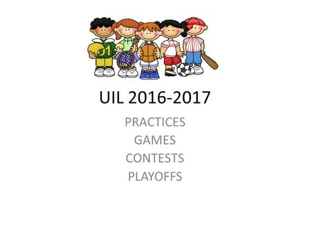 UIL 2016-2017 PRACTICES GAMES CONTESTS PLAYOFFS. PRACTICES UIL Constitution and Contest Rules: Section 5: Definitions (b) Calendar week means 12:01 a.m.