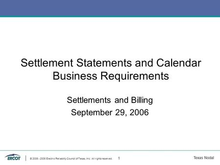 Texas Nodal © 2005 - 2006 Electric Reliability Council of Texas, Inc. All rights reserved. 1 Settlement Statements and Calendar Business Requirements Settlements.