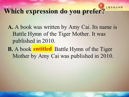 Page 1 Which expression do you prefer? A. A book was written by Amy Cai. Its name is Battle Hymn of the Tiger Mother. It was published in 2010. B. A book.
