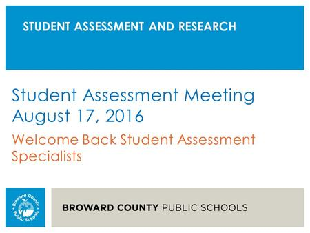 STUDENT ASSESSMENT AND RESEARCH Student Assessment Meeting August 17, 2016 Welcome Back Student Assessment Specialists.